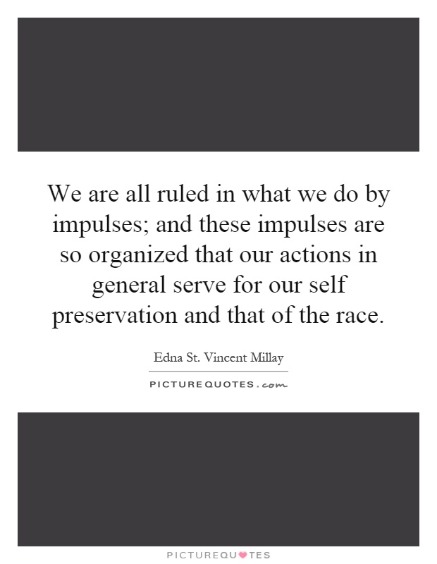 We are all ruled in what we do by impulses; and these impulses are so organized that our actions in general serve for our self preservation and that of the race Picture Quote #1