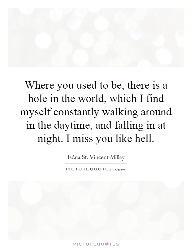 Where you used to be, there is a hole in the world, which I find myself constantly walking around in the daytime, and falling in at night. I miss you like hell Picture Quote #1