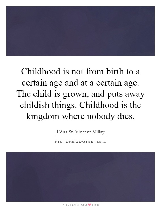 Childhood is not from birth to a certain age and at a certain age. The child is grown, and puts away childish things. Childhood is the kingdom where nobody dies Picture Quote #1