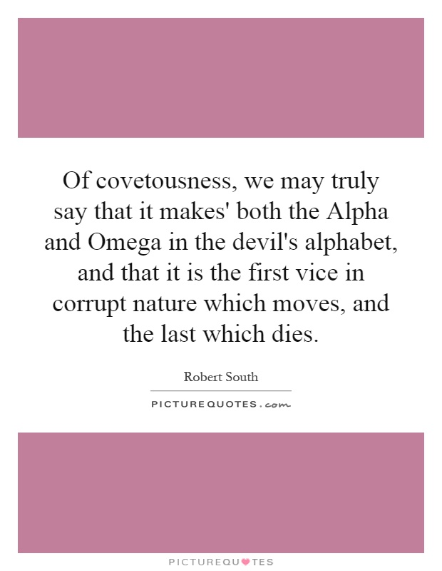 Of covetousness, we may truly say that it makes' both the Alpha and Omega in the devil's alphabet, and that it is the first vice in corrupt nature which moves, and the last which dies Picture Quote #1