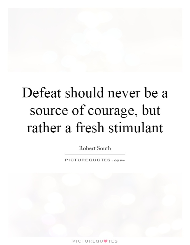 Defeat should never be a source of courage, but rather a fresh stimulant Picture Quote #1