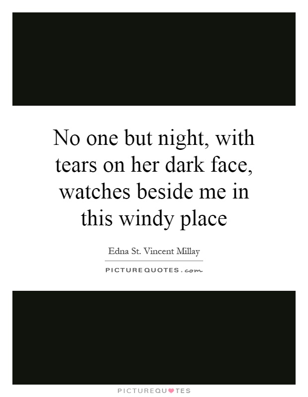 No one but night, with tears on her dark face, watches beside me in this windy place Picture Quote #1