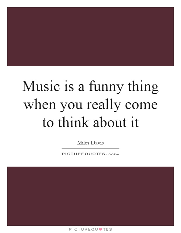 Music is a funny thing when you really come to think about it Picture Quote #1