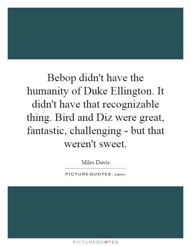 Bebop didn't have the humanity of Duke Ellington. It didn't have that recognizable thing. Bird and Diz were great, fantastic, challenging - but that weren't sweet Picture Quote #1