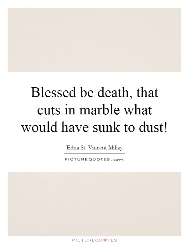 Blessed be death, that cuts in marble what would have sunk to dust! Picture Quote #1