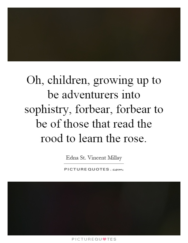 Oh, children, growing up to be adventurers into sophistry, forbear, forbear to be of those that read the rood to learn the rose Picture Quote #1