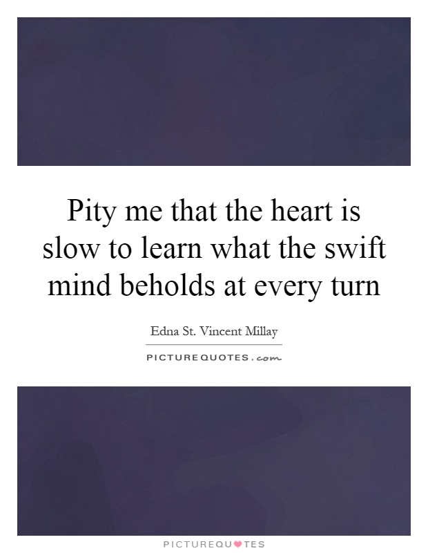 Pity me that the heart is slow to learn what the swift mind beholds at every turn Picture Quote #1