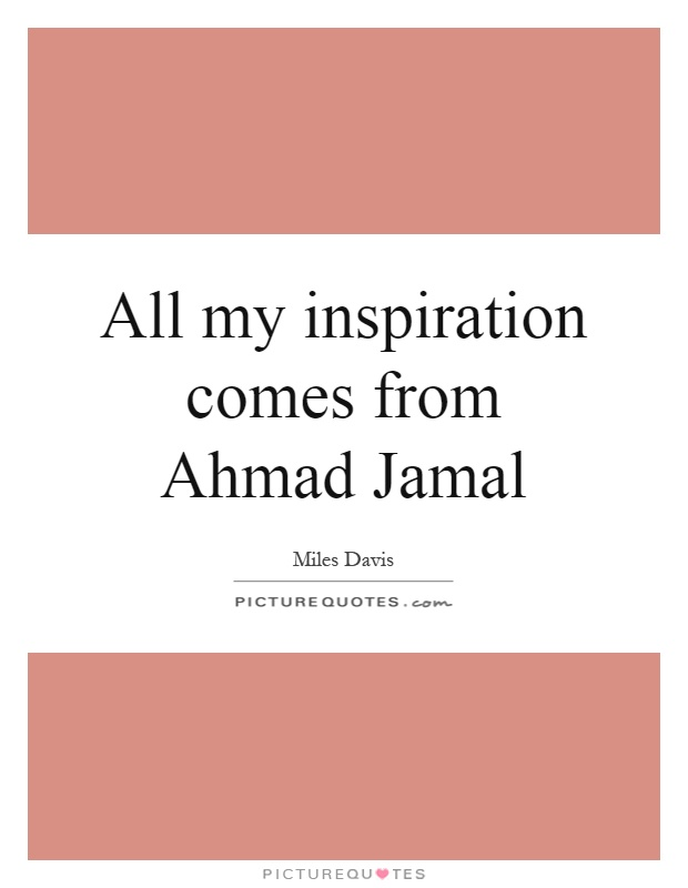 All my inspiration comes from Ahmad Jamal Picture Quote #1