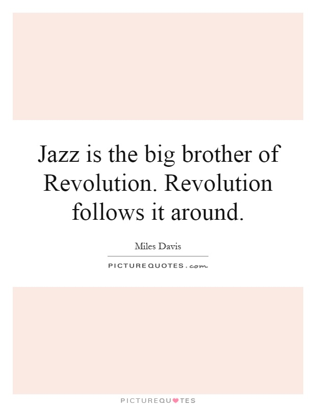 Jazz is the big brother of Revolution. Revolution follows it around Picture Quote #1