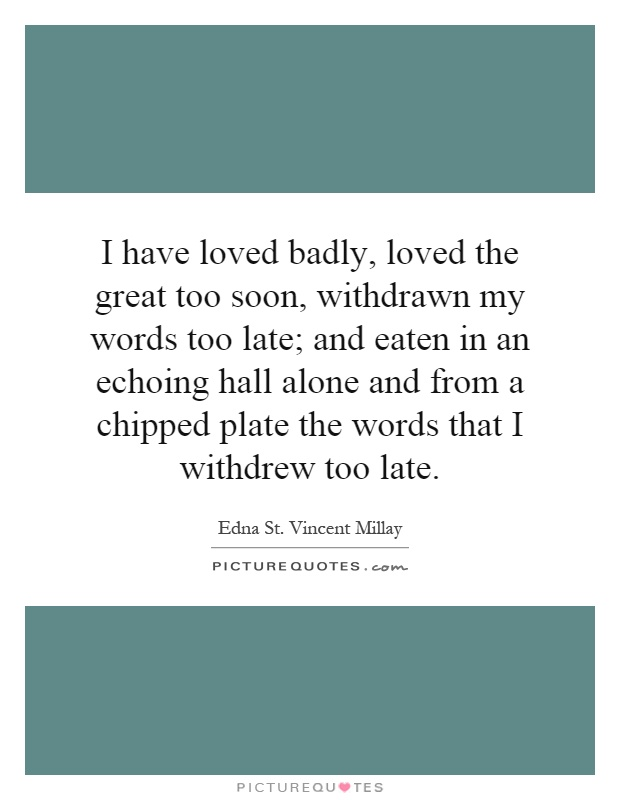 I have loved badly, loved the great too soon, withdrawn my words too late; and eaten in an echoing hall alone and from a chipped plate the words that I withdrew too late Picture Quote #1