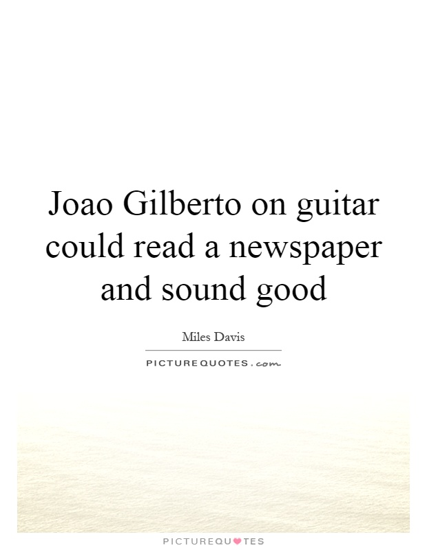 Joao Gilberto on guitar could read a newspaper and sound good Picture Quote #1