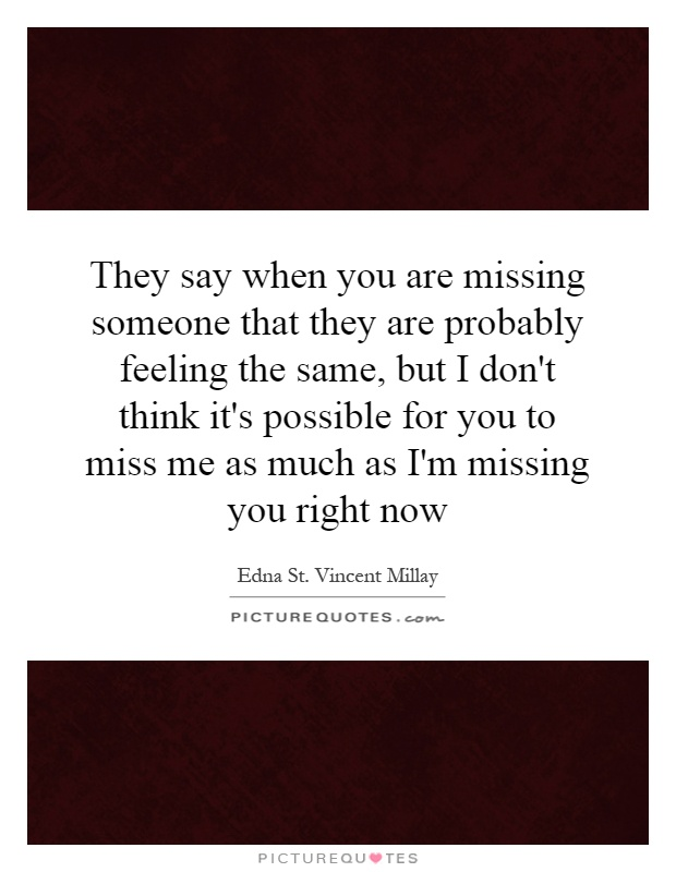 They say when you are missing someone that they are probably feeling the same, but I don't think it's possible for you to miss me as much as I'm missing you right now Picture Quote #1