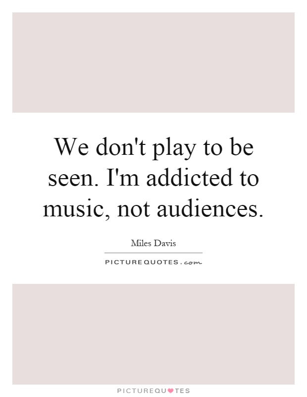 We don't play to be seen. I'm addicted to music, not audiences Picture Quote #1