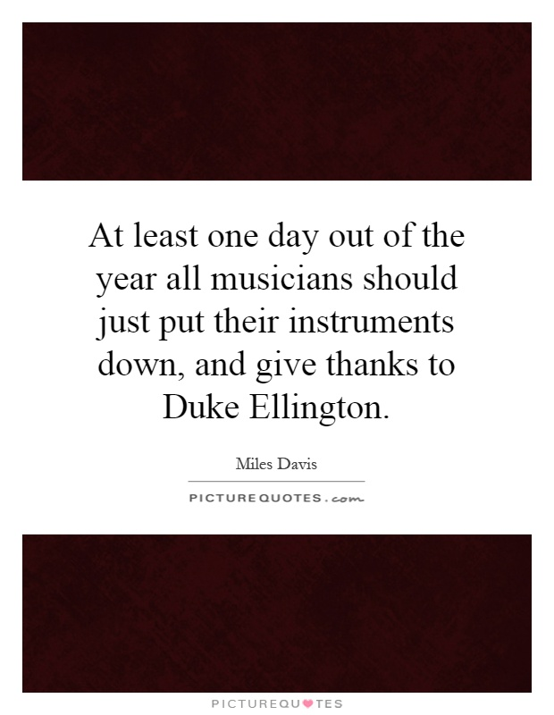 At least one day out of the year all musicians should just put their instruments down, and give thanks to Duke Ellington Picture Quote #1