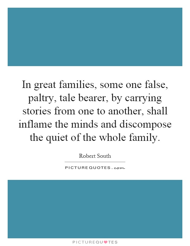 In great families, some one false, paltry, tale bearer, by carrying stories from one to another, shall inflame the minds and discompose the quiet of the whole family Picture Quote #1
