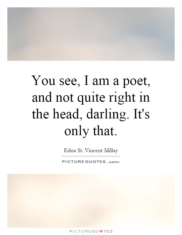 You see, I am a poet, and not quite right in the head, darling. It's only that Picture Quote #1