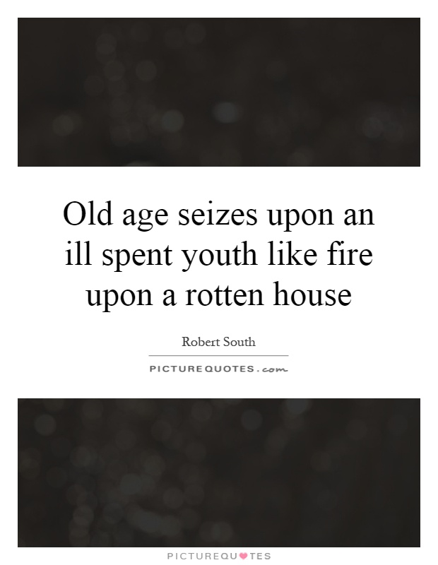 Old age seizes upon an ill spent youth like fire upon a rotten house Picture Quote #1