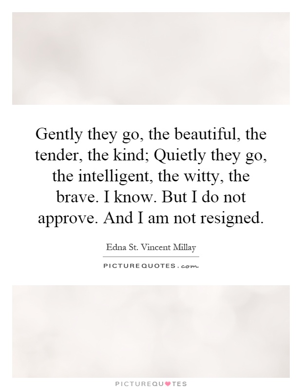 Gently they go, the beautiful, the tender, the kind; Quietly they go, the intelligent, the witty, the brave. I know. But I do not approve. And I am not resigned Picture Quote #1