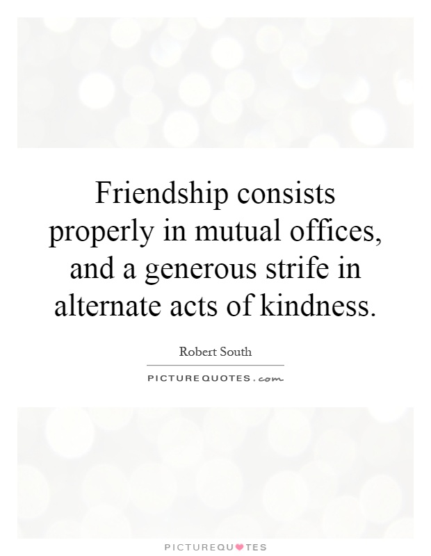 Friendship consists properly in mutual offices, and a generous strife in alternate acts of kindness Picture Quote #1