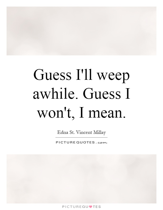 Guess I'll weep awhile. Guess I won't, I mean Picture Quote #1