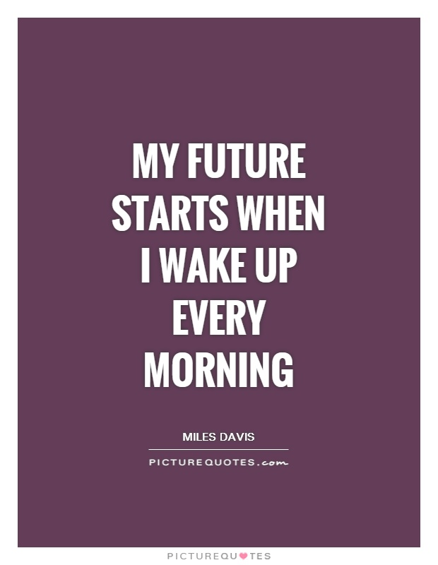 My future starts when I wake up every morning Picture Quote #1
