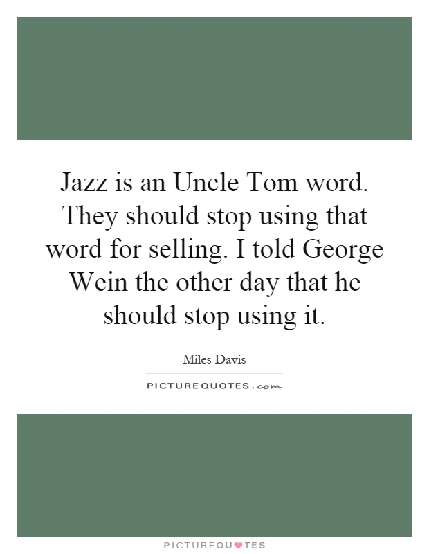 Jazz is an Uncle Tom word. They should stop using that word for selling. I told George Wein the other day that he should stop using it Picture Quote #1