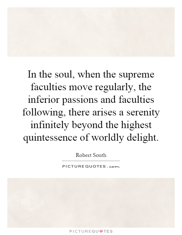 the passions of the soul 25 great quotes on passion only passions, great passions, can elevate the soul to great things — denis diderot, french philosopher when you set yourself on fire, people love to come and see you burn — john wesley, christian theologian.