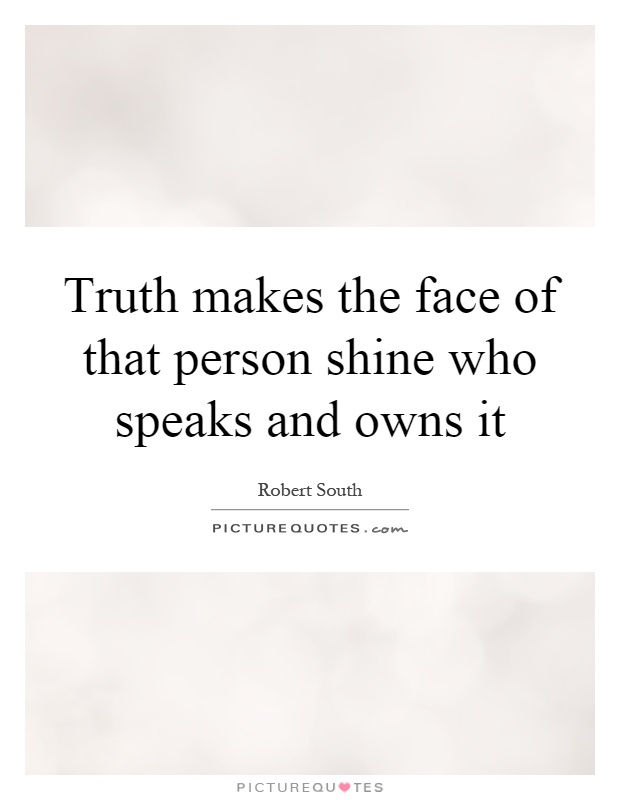 Truth makes the face of that person shine who speaks and owns it Picture Quote #1