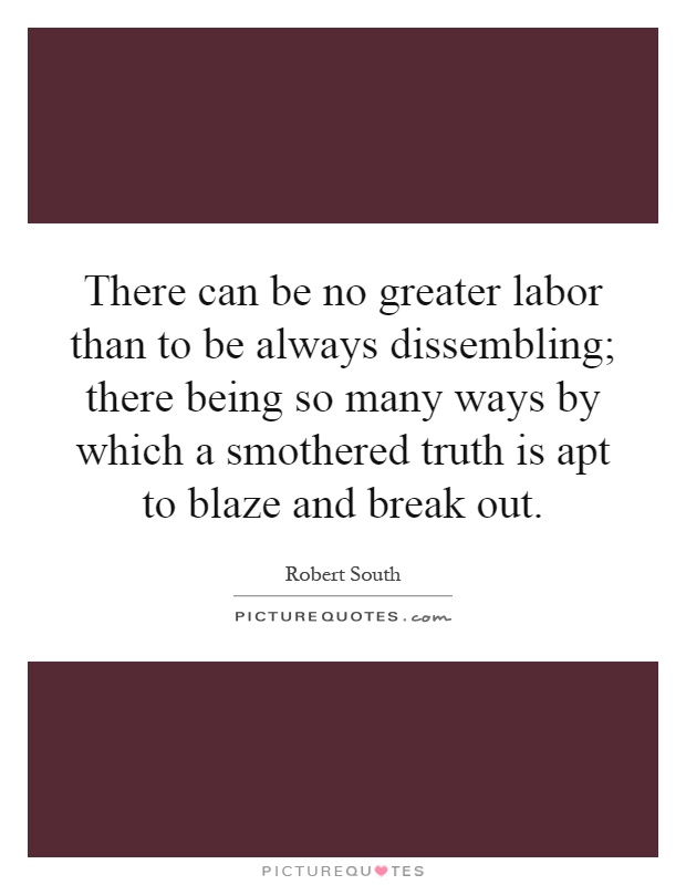 There can be no greater labor than to be always dissembling; there being so many ways by which a smothered truth is apt to blaze and break out Picture Quote #1