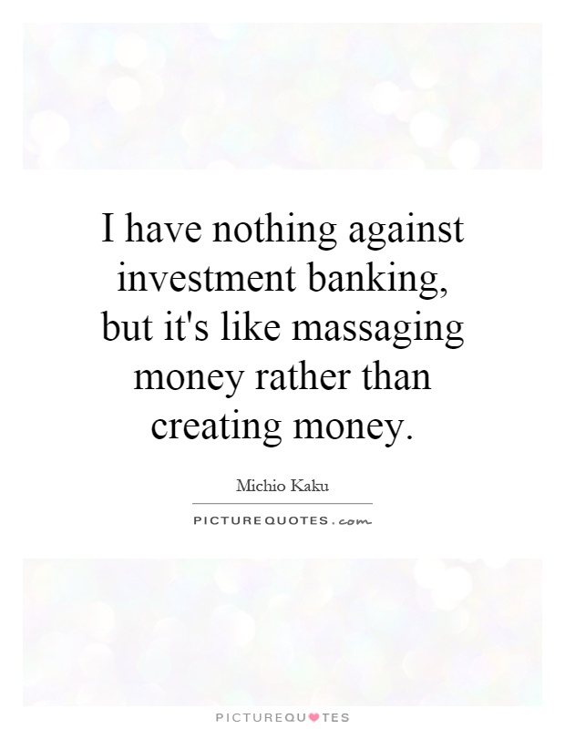 I have nothing against investment banking, but it's like massaging money rather than creating money Picture Quote #1