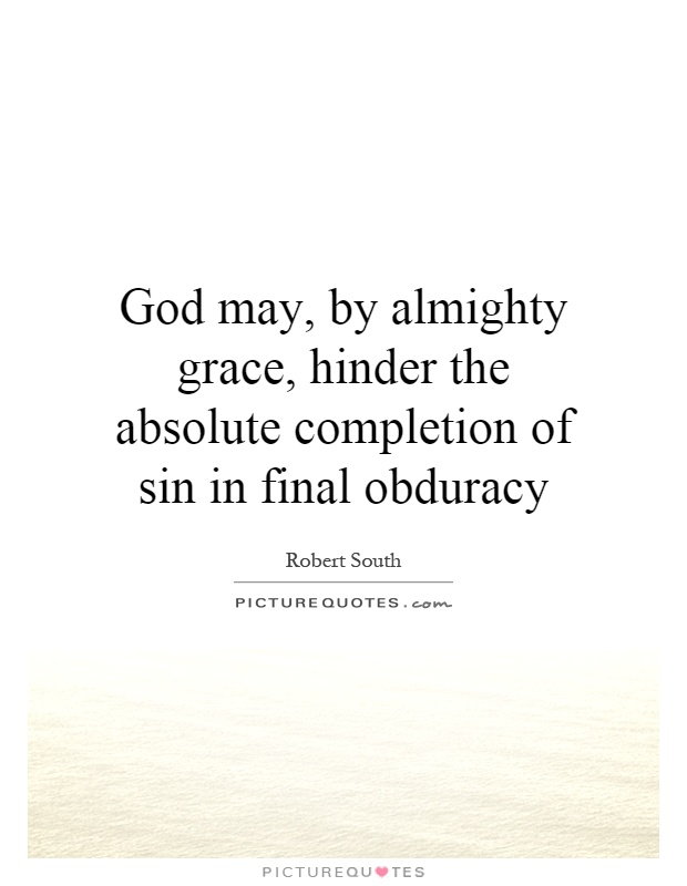 God may, by almighty grace, hinder the absolute completion of sin in final obduracy Picture Quote #1