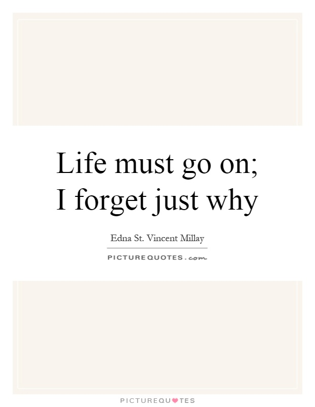 Life must go on; I forget just why Picture Quote #1