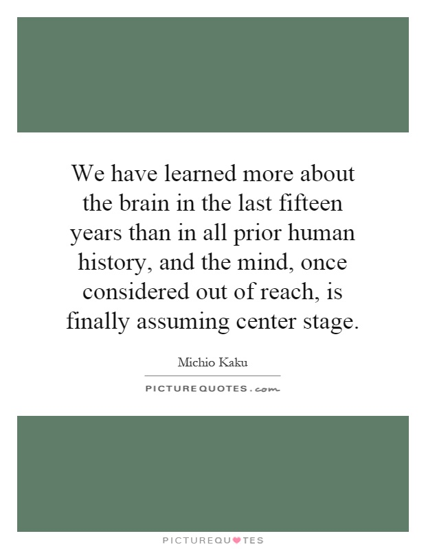 We have learned more about the brain in the last fifteen years than in all prior human history, and the mind, once considered out of reach, is finally assuming center stage Picture Quote #1