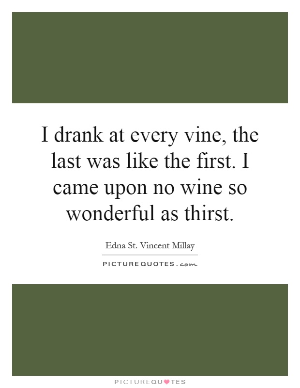 I drank at every vine, the last was like the first. I came upon no wine so wonderful as thirst Picture Quote #1