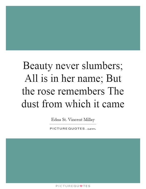 Beauty never slumbers; All is in her name; But the rose remembers The dust from which it came Picture Quote #1