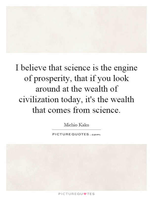 I believe that science is the engine of prosperity, that if you look around at the wealth of civilization today, it's the wealth that comes from science Picture Quote #1