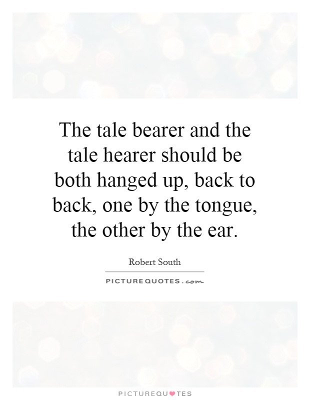 The tale bearer and the tale hearer should be both hanged up, back to back, one by the tongue, the other by the ear Picture Quote #1