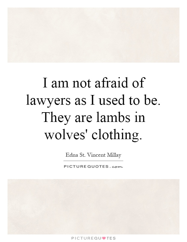 I am not afraid of lawyers as I used to be. They are lambs in wolves' clothing Picture Quote #1