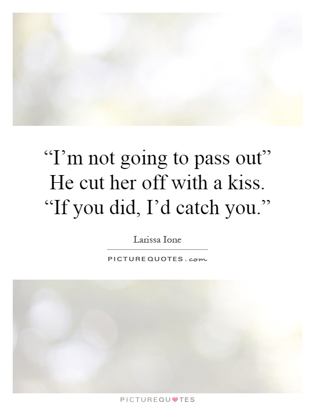 """""""I'm not going to pass out"""" He cut her off with a kiss. """"If you did, I'd catch you."""" Picture Quote #1"""