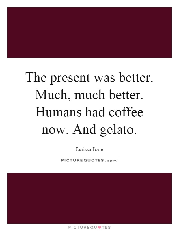 The present was better. Much, much better. Humans had coffee now. And gelato Picture Quote #1