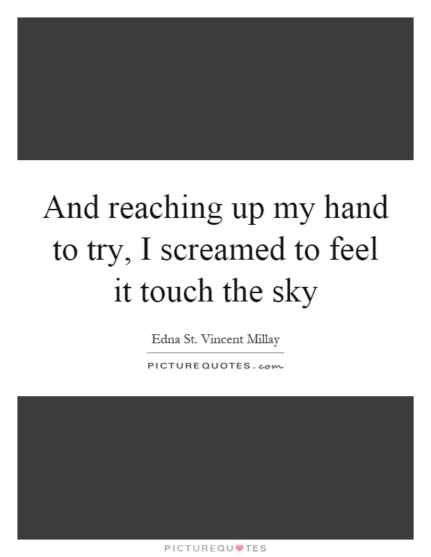 And reaching up my hand to try, I screamed to feel it touch the sky Picture Quote #1