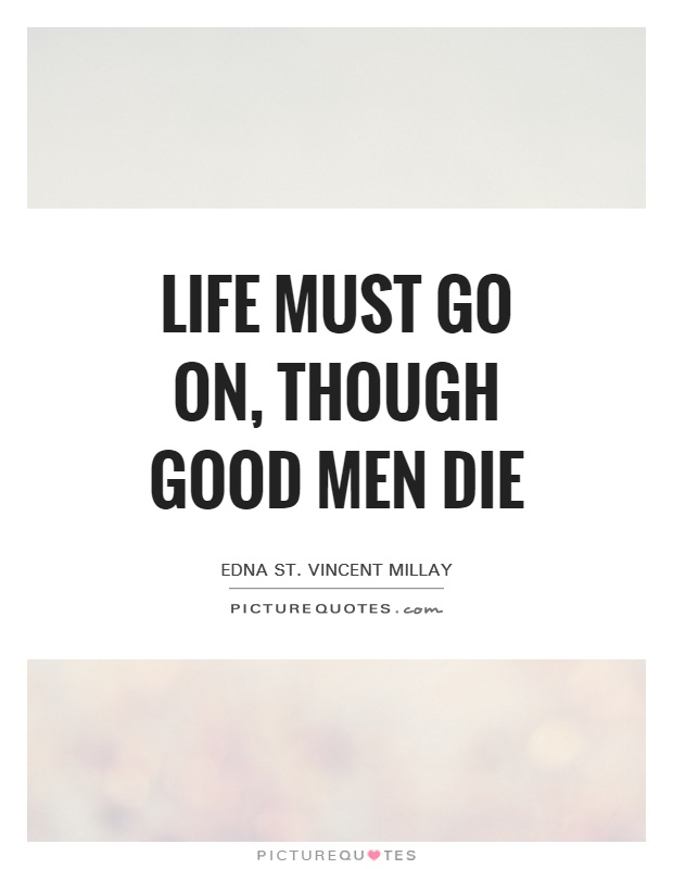 Life must go on, Though good men die Picture Quote #1