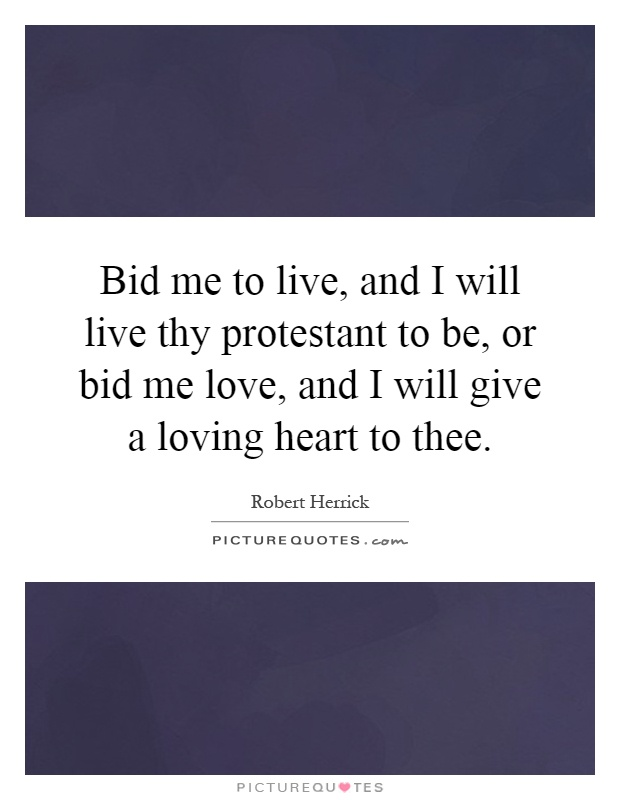 Bid me to live, and I will live thy protestant to be, or bid me love, and I will give a loving heart to thee Picture Quote #1