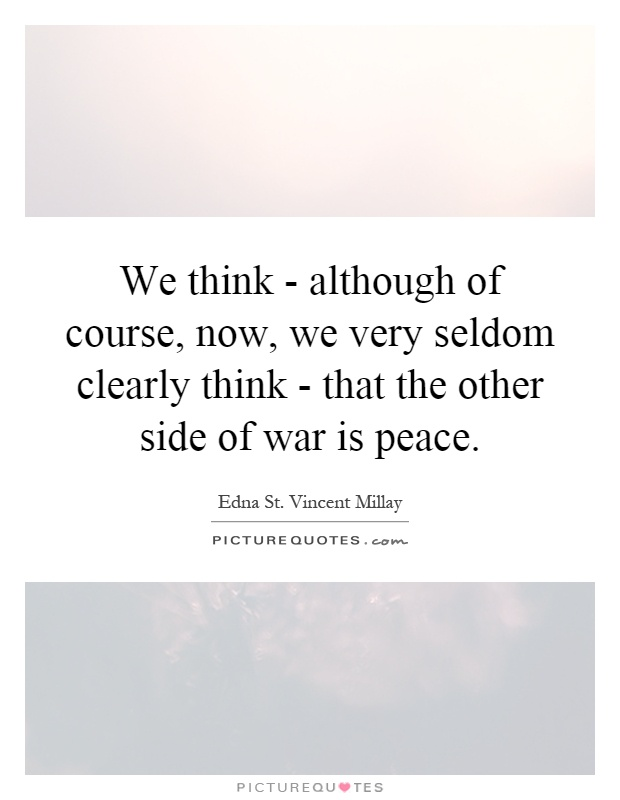 We think - although of course, now, we very seldom clearly think - that the other side of war is peace Picture Quote #1
