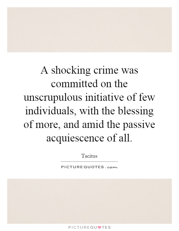 A shocking crime was committed on the unscrupulous initiative of few individuals, with the blessing of more, and amid the passive acquiescence of all Picture Quote #1