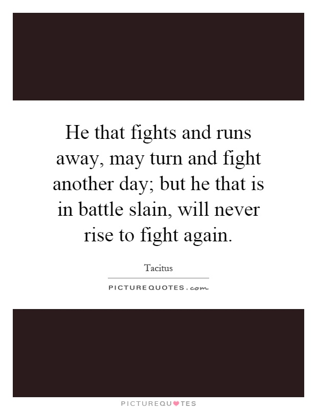He that fights and runs away, may turn and fight another day; but he that is in battle slain, will never rise to fight again Picture Quote #1