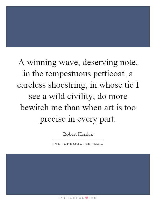 A winning wave, deserving note, in the tempestuous petticoat, a careless shoestring, in whose tie I see a wild civility, do more bewitch me than when art is too precise in every part Picture Quote #1