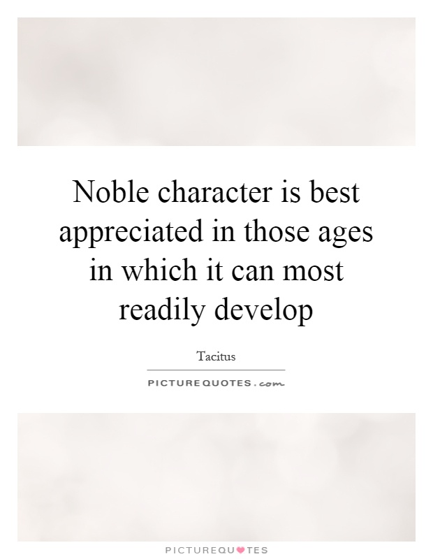Noble character is best appreciated in those ages in which it can most readily develop Picture Quote #1
