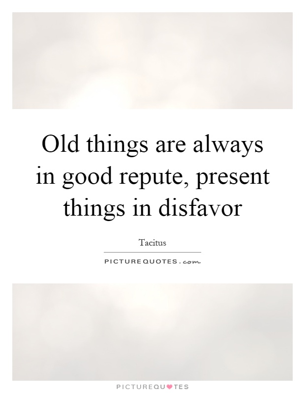 Old things are always in good repute, present things in disfavor Picture Quote #1