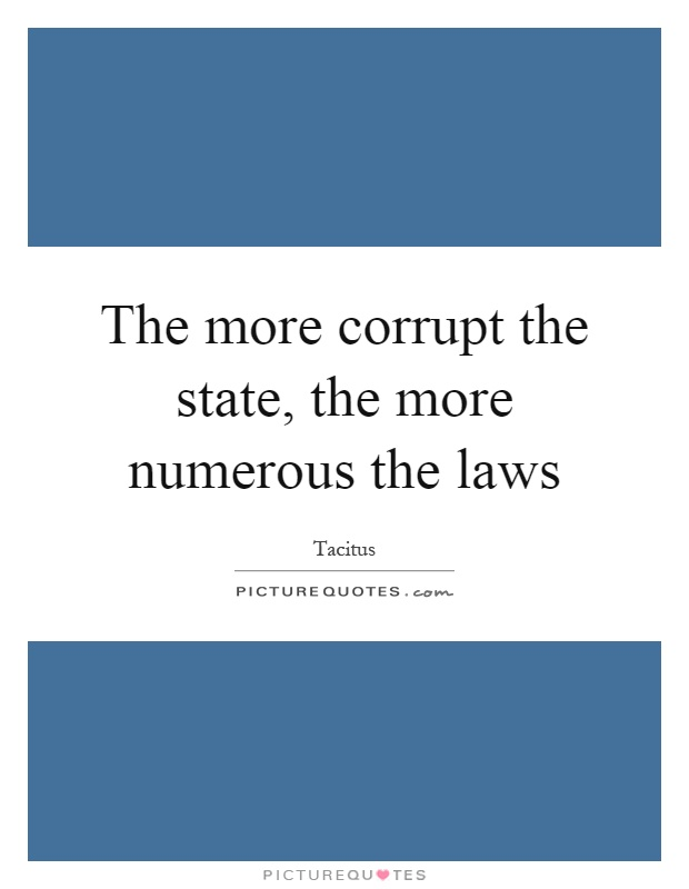 The more corrupt the state, the more numerous the laws Picture Quote #1
